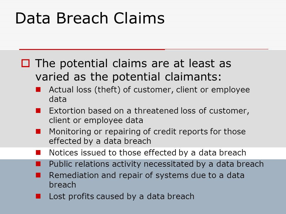 Data Breach Claims The potential claims are at least as varied as the potential claimants: Actual loss (theft) of customer, client or employee data Ex