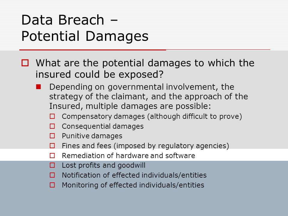 Data Breach – Potential Damages What are the potential damages to which the insured could be exposed? Depending on governmental involvement, the strat