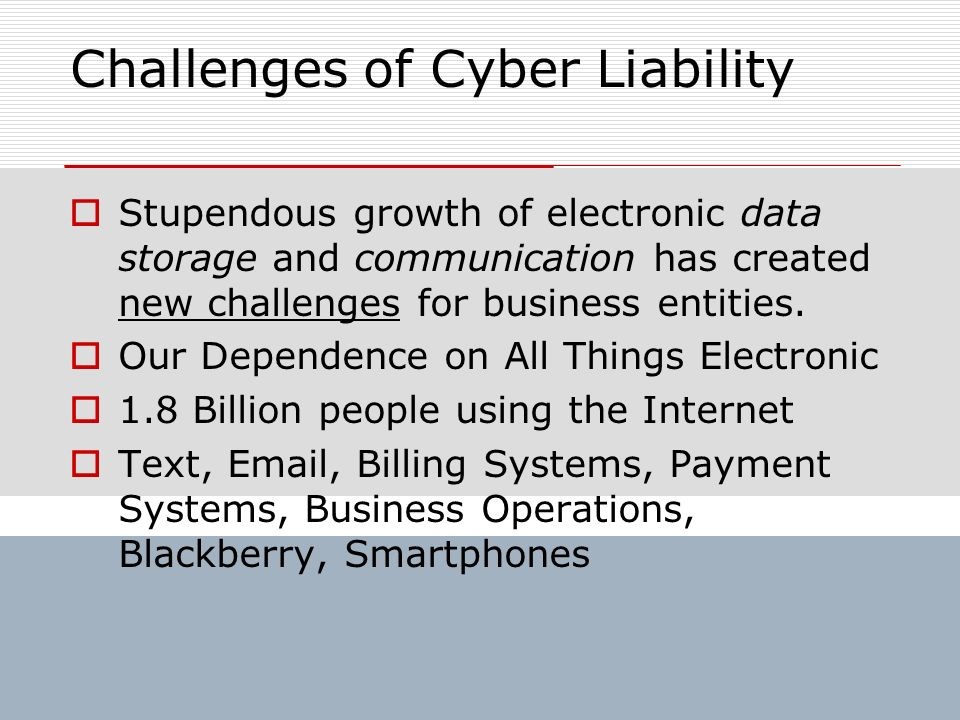 Challenges of Cyber Liability Stupendous growth of electronic data storage and communication has created new challenges for business entities. Our Dep