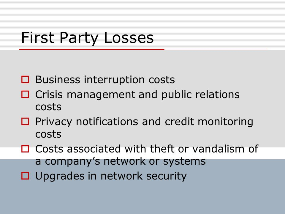 First Party Losses Business interruption costs Crisis management and public relations costs Privacy notifications and credit monitoring costs Costs as