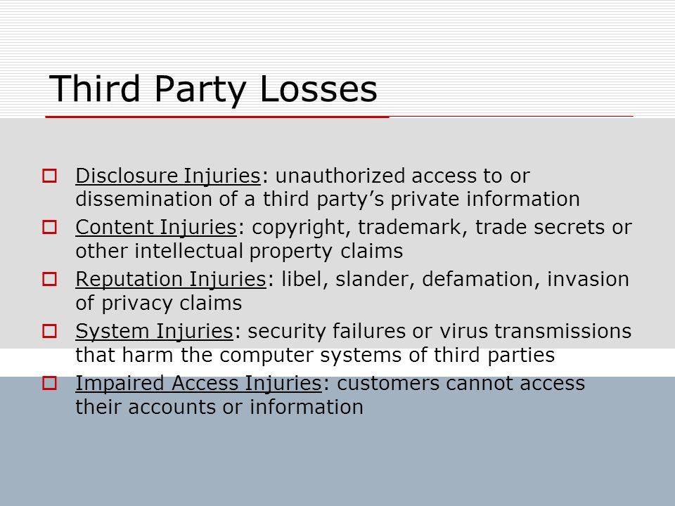 Third Party Losses Disclosure Injuries: unauthorized access to or dissemination of a third partys private information Content Injuries: copyright, tra