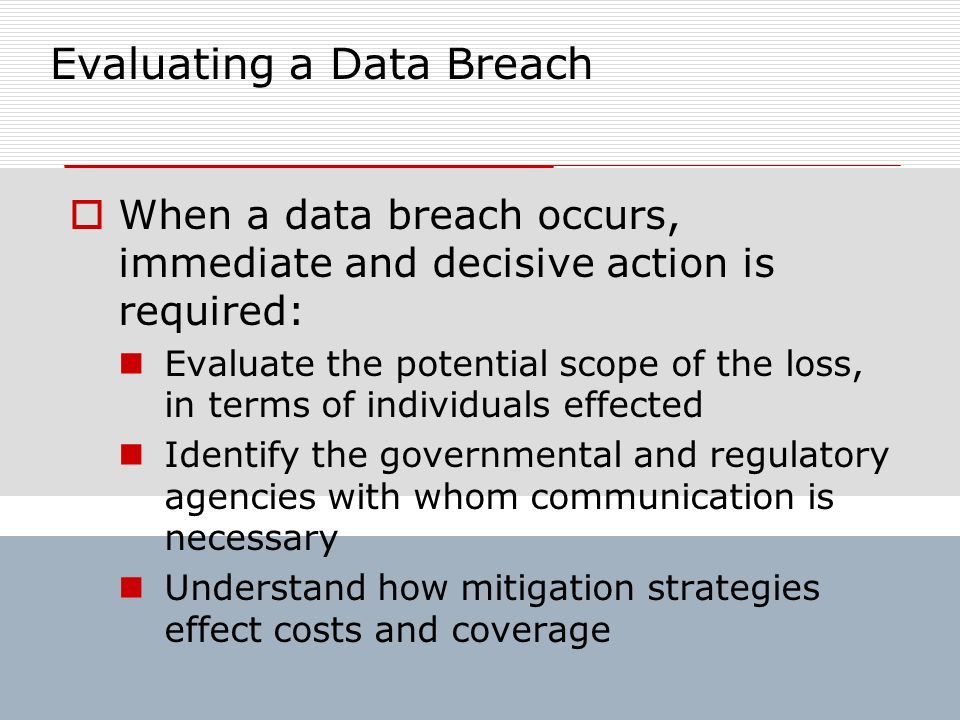 Evaluating a Data Breach When a data breach occurs, immediate and decisive action is required: Evaluate the potential scope of the loss, in terms of i