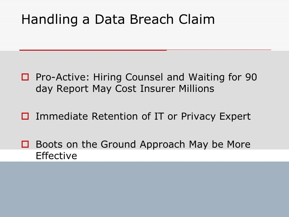 Handling a Data Breach Claim Pro-Active: Hiring Counsel and Waiting for 90 day Report May Cost Insurer Millions Immediate Retention of IT or Privacy E