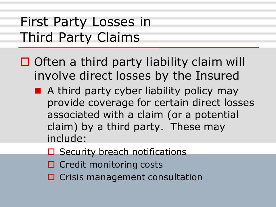 First Party Losses in Third Party Claims Often a third party liability claim will involve direct losses by the Insured A third party cyber liability p