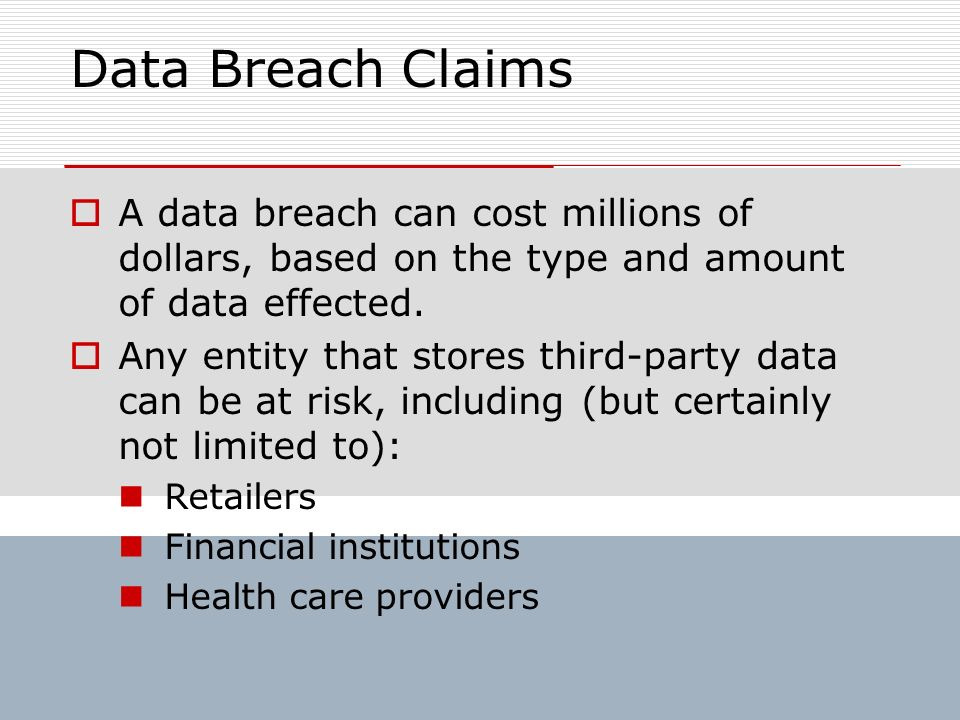 Data Breach Claims A data breach can cost millions of dollars, based on the type and amount of data effected. Any entity that stores third-party data