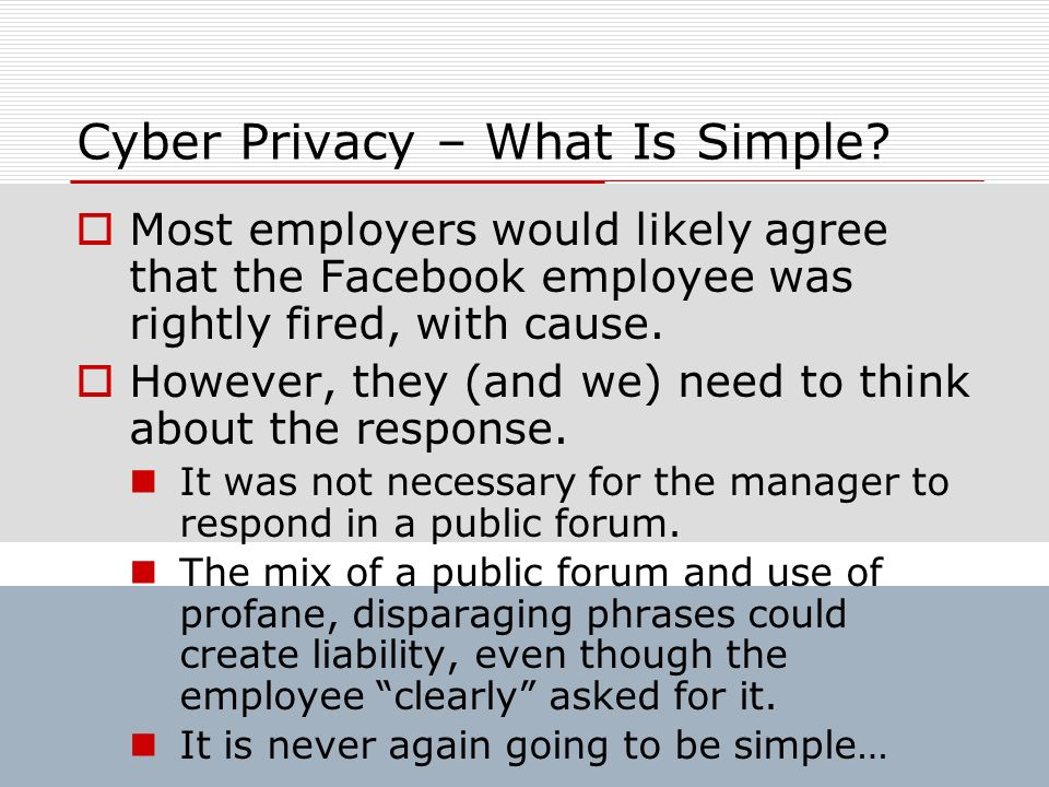 Cyber Privacy – What Is Simple? Most employers would likely agree that the Facebook employee was rightly fired, with cause. However, they (and we) nee