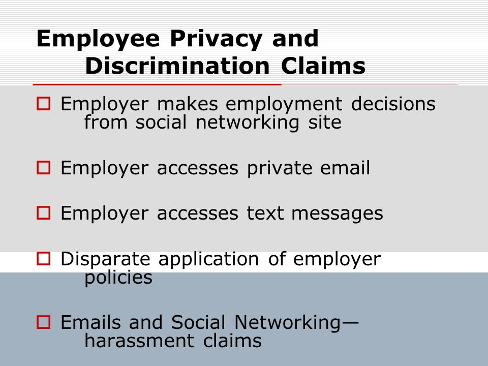 Employee Privacy and Discrimination Claims Employer makes employment decisions from social networking site Employer accesses private email Employer ac