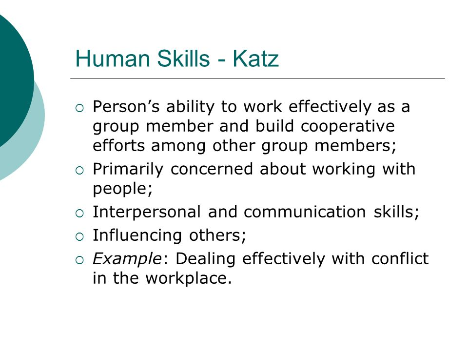Technical Skills - Katz Understanding of, and proficiency in, a specific kind of activity; Working with methods, processes, procedures, or techniques; Includes specialized knowledge, analytical ability, use of tools; Example: Computer skills.