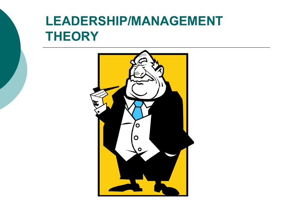 8 Leadership Theories 1) Great Man Theories – Leaders are born, not made; 2) Trait Theories – Certain traits make people better leaders, e.g., assertive- ness, intelligence; 3) Contingency Theories – Particular variables related to the environment determine which leadership style is best; 4) Situational Theories – Leaders choose best course of action (style) based on situational variables;
