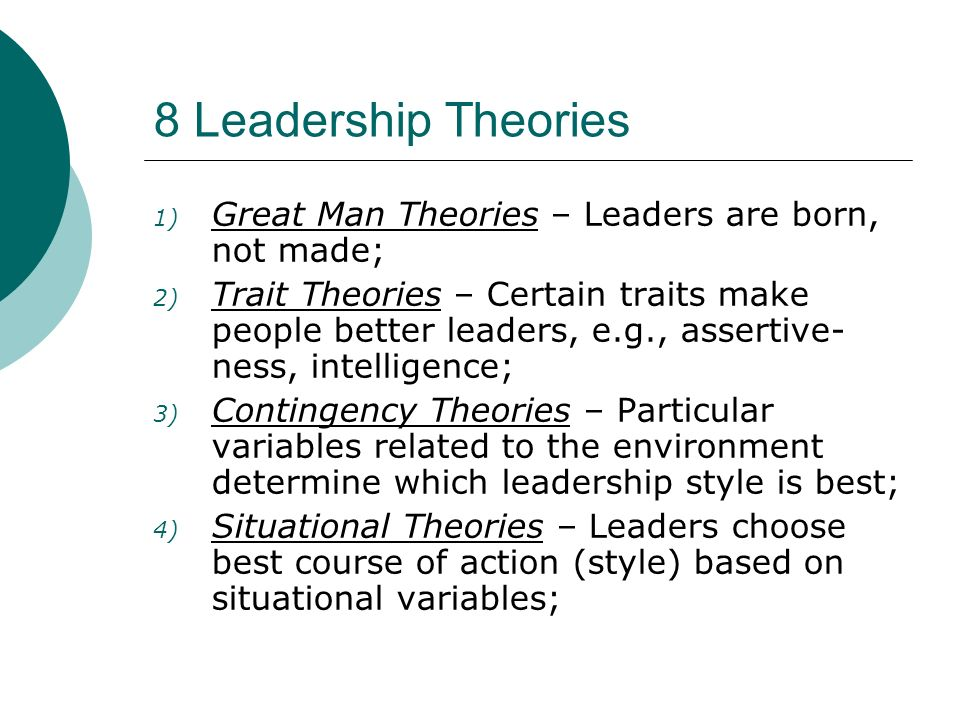 8 Leadership Theories - Continued 5) Behavioral Theories – Great leaders are made, not born.