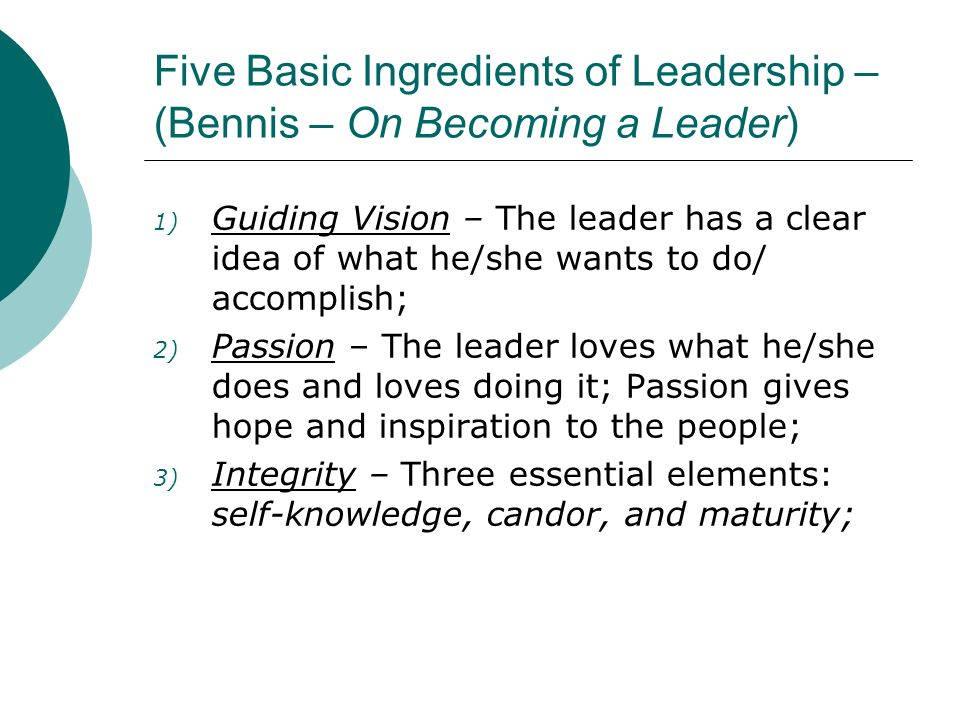 Five Basic Ingredients of Leadership – (Bennis – continued) 4) Trust – Not so much an ingredient as a product, i.e., It is the one quality that cannot be acquired, but must be earned; 5) Curiosity & Daring – The leader wonders about everything, wants to learn as much as he can, is willing to take risks, experi- ment, try new things.