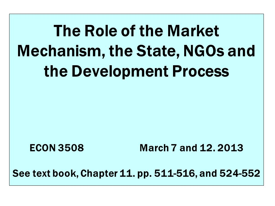 The Role of the Market Mechanism, the State, NGOs and the Development Process ECON 3508March 7 and 12. 2013 See text book, Chapter 11. pp. 511-516, an