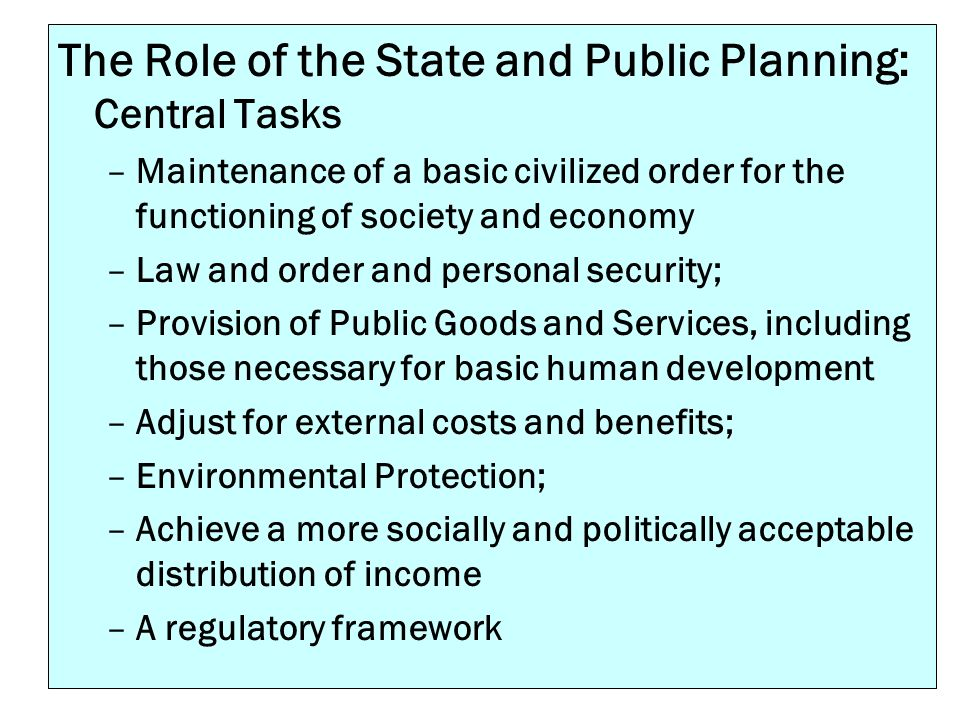 The Role of the State and Public Planning: Central Tasks –Maintenance of a basic civilized order for the functioning of society and economy –Law and o