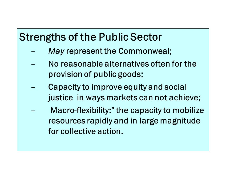 Strengths of the Public Sector –May represent the Commonweal; –No reasonable alternatives often for the provision of public goods; –Capacity to improv