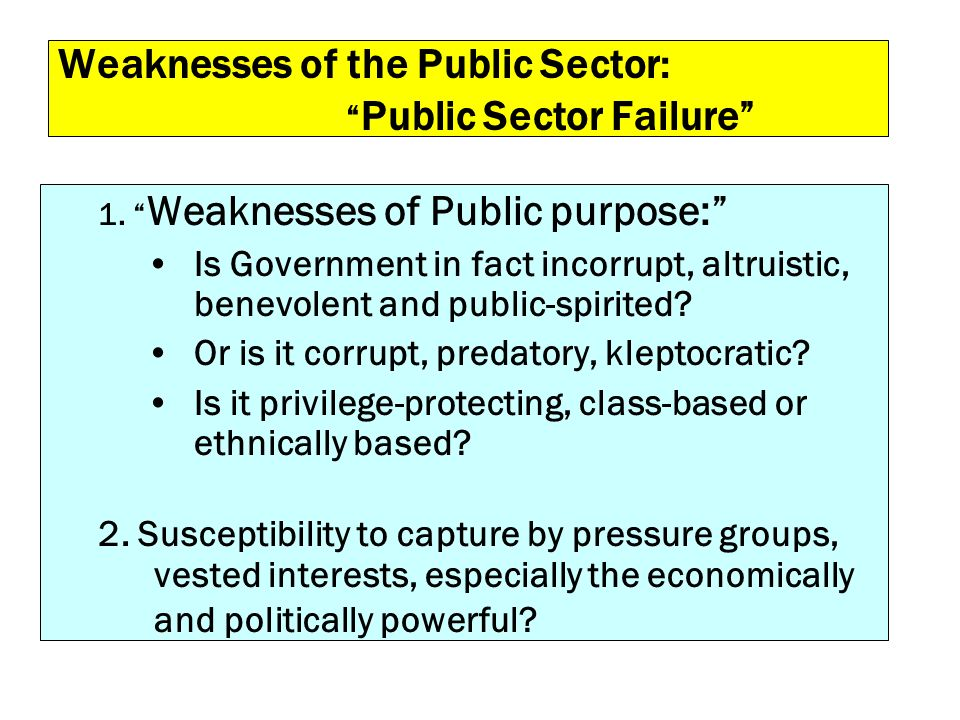 Weaknesses of the Public Sector: Public Sector Failure 1. Weaknesses of Public purpose: Is Government in fact incorrupt, altruistic, benevolent and pu