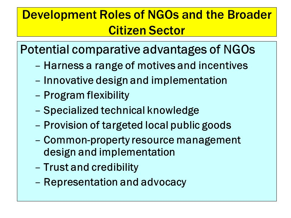 Development Roles of NGOs and the Broader Citizen Sector Potential comparative advantages of NGOs –Harness a range of motives and incentives –Innovati