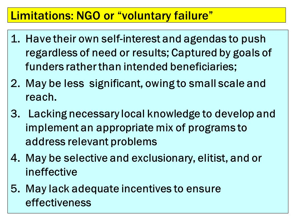 Limitations: NGO or voluntary failure 1.Have their own self-interest and agendas to push regardless of need or results; Captured by goals of funders r