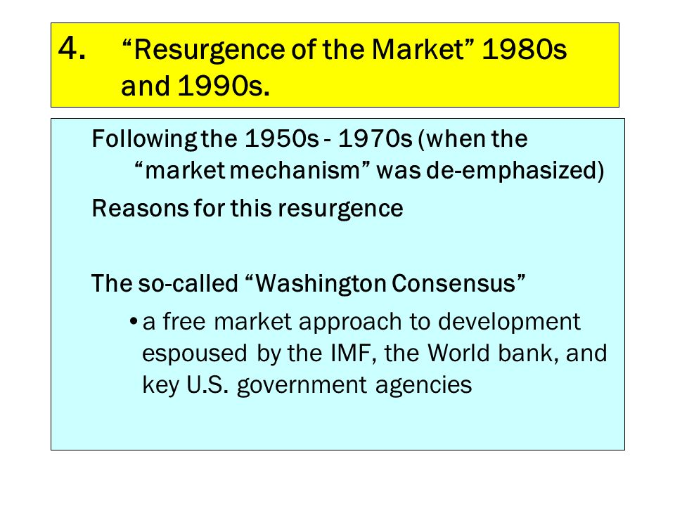 Following the 1950s - 1970s (when the market mechanism was de-emphasized) Reasons for this resurgence The so-called Washington Consensus a free market