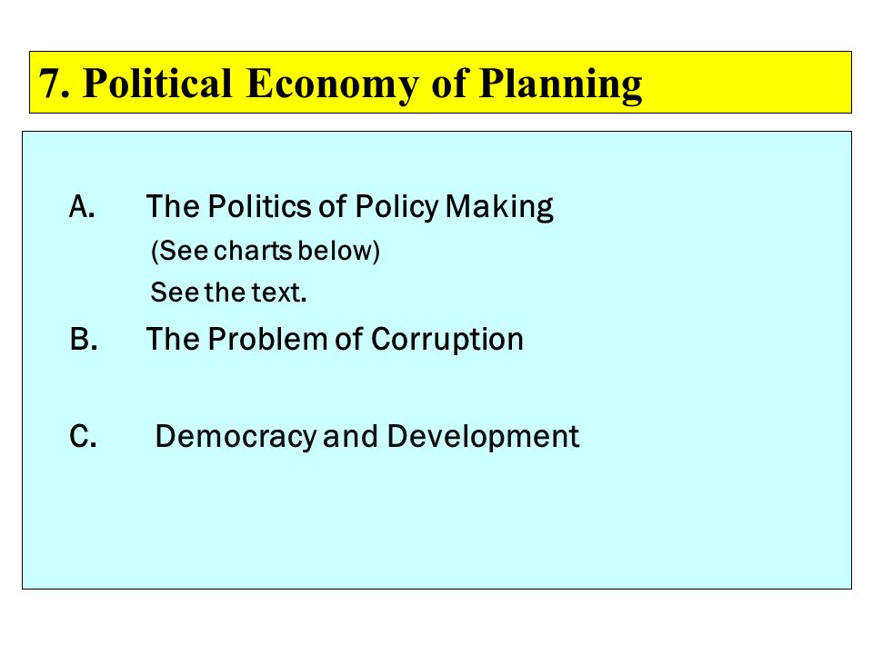 A.The Politics of Policy Making (See charts below) See the text. B.The Problem of Corruption C. Democracy and Development 7. Political Economy of Plan