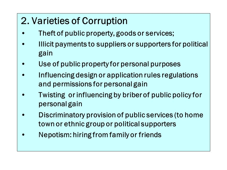 2. Varieties of Corruption Theft of public property, goods or services; Illicit payments to suppliers or supporters for political gain Use of public p