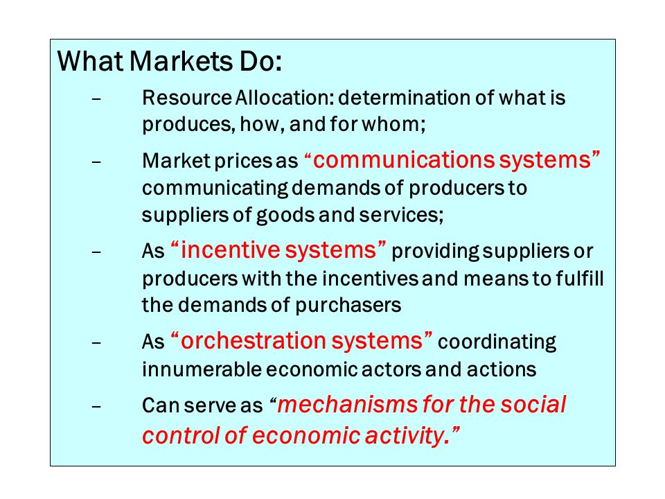What Markets Do: –Resource Allocation: determination of what is produces, how, and for whom; –Market prices as communications systems communicating de