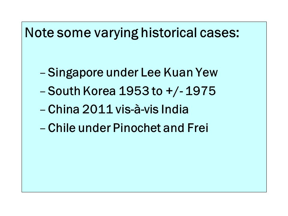 Note some varying historical cases: –Singapore under Lee Kuan Yew –South Korea 1953 to +/- 1975 –China 2011 vis-à-vis India –Chile under Pinochet and