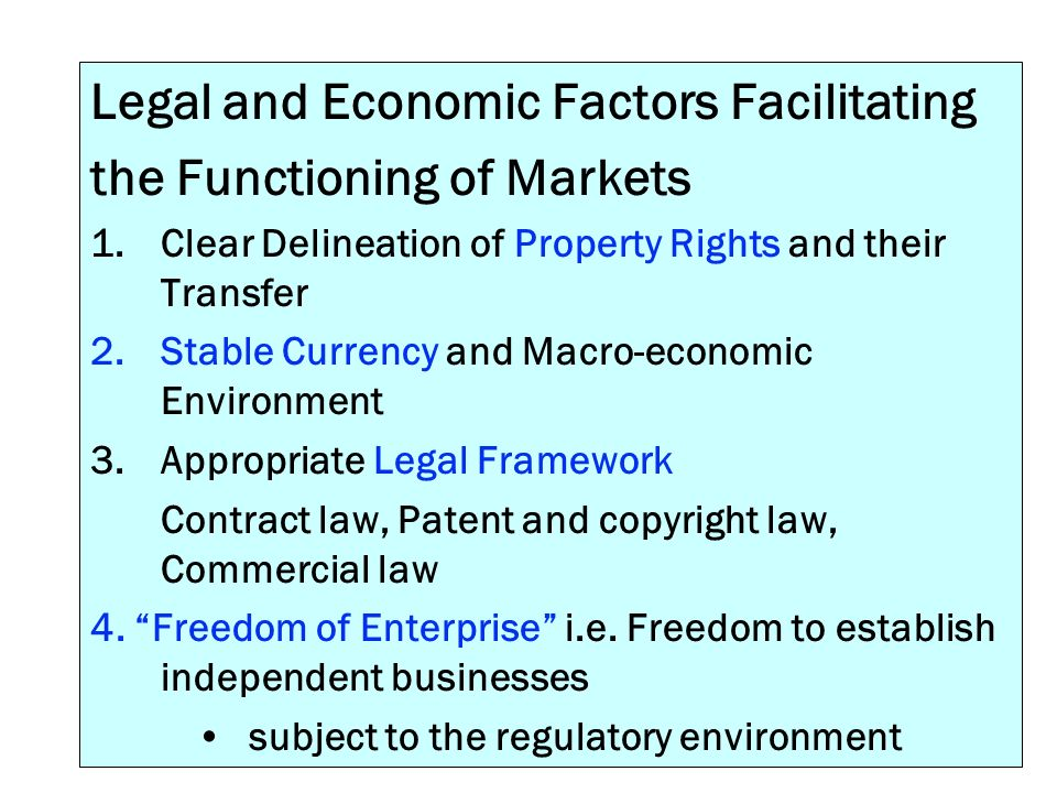 Legal and Economic Factors Facilitating the Functioning of Markets 1.Clear Delineation of Property Rights and their Transfer 2.Stable Currency and Mac