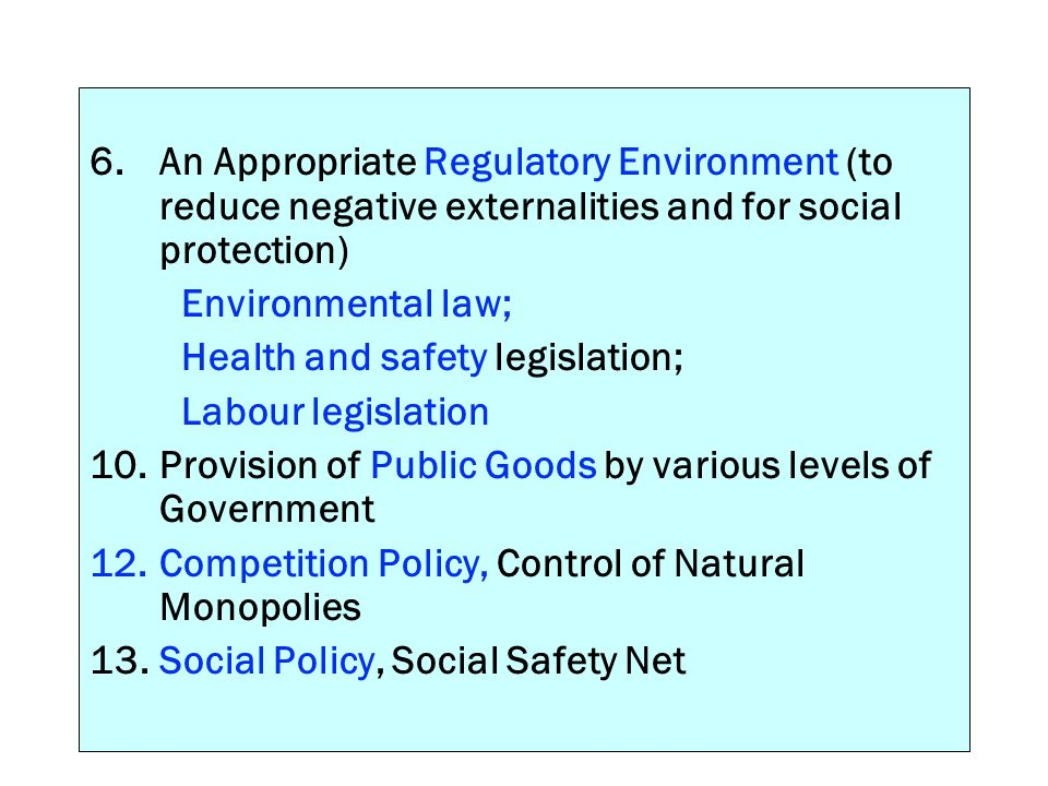 6. An Appropriate Regulatory Environment (to reduce negative externalities and for social protection) Environmental law; Health and safety legislation
