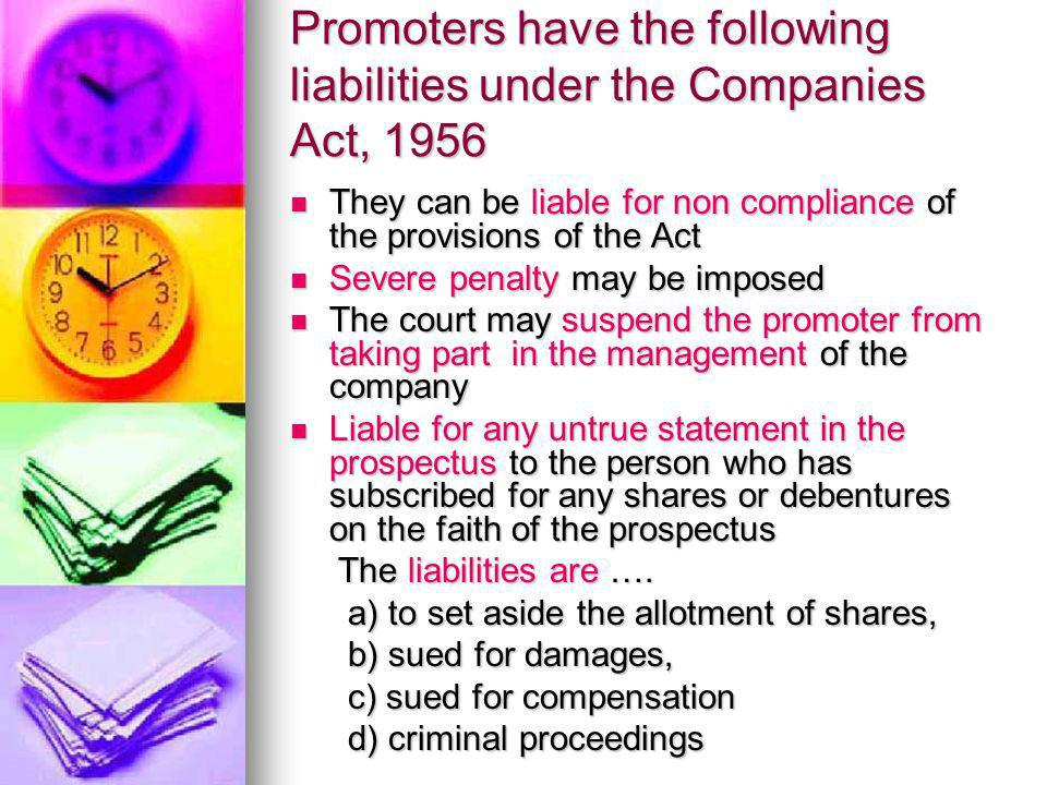 Promoters have the following liabilities under the Companies Act, 1956 They can be liable for non compliance of the provisions of the Act They can be