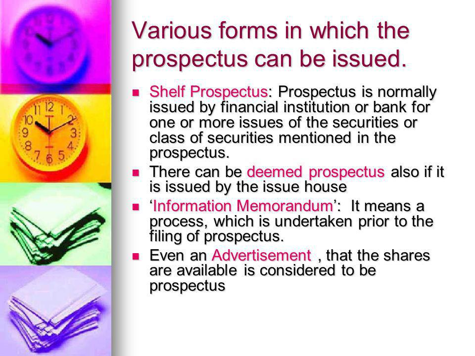 Various forms in which the prospectus can be issued. Shelf Prospectus: Prospectus is normally issued by financial institution or bank for one or more