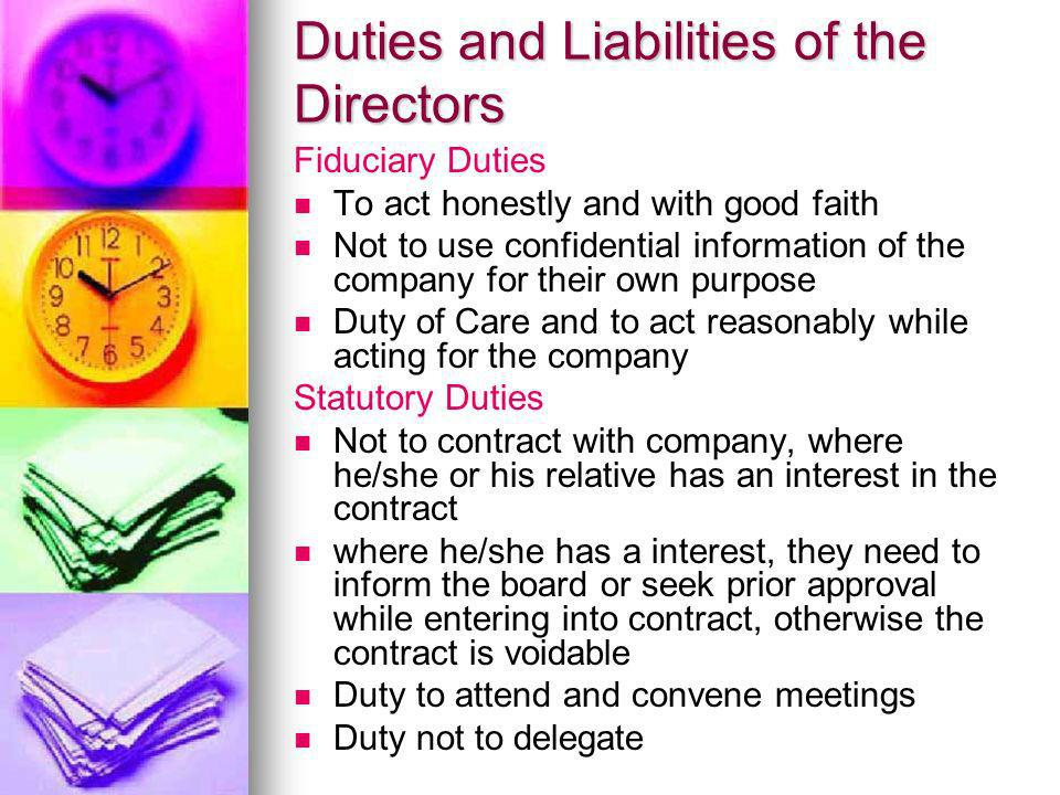 Duties and Liabilities of the Directors Fiduciary Duties To act honestly and with good faith Not to use confidential information of the company for th