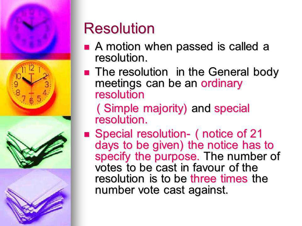 Resolution A motion when passed is called a resolution. A motion when passed is called a resolution. The resolution in the General body meetings can b