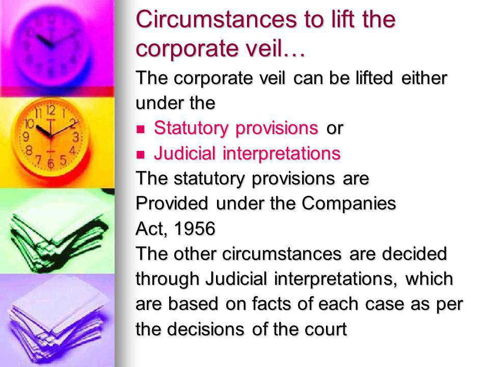 Statutory circumstances for lifting the corporate veil Reduction in membership- Less than seven in public company and less than two if it is a private company Reduction in membership- Less than seven in public company and less than two if it is a private company Failure to refund application money- After the issue of shares to the pubic, the company has to pay back the initial payment to the unsuccessful applicants (SEBI Guidelines- 130 Days), if they fail to do so, the corporate veil can be lifted.