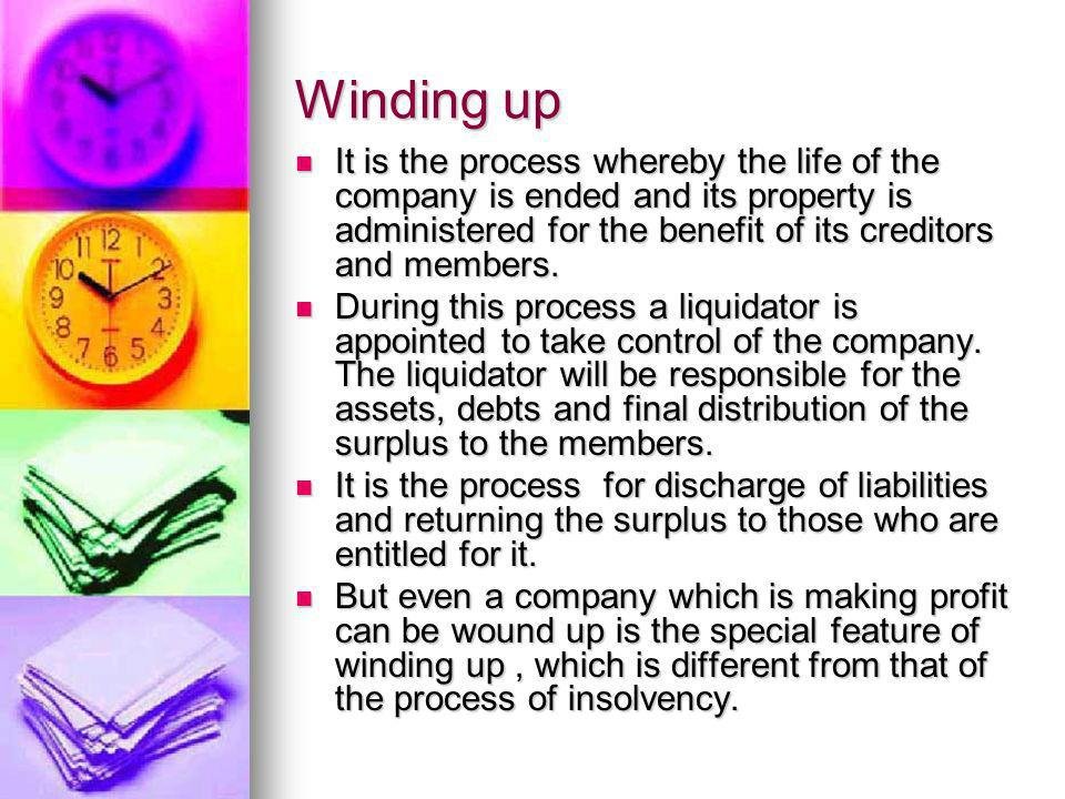 Winding up It is the process whereby the life of the company is ended and its property is administered for the benefit of its creditors and members. I