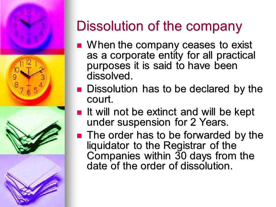 Dissolution of the company When the company ceases to exist as a corporate entity for all practical purposes it is said to have been dissolved. When t