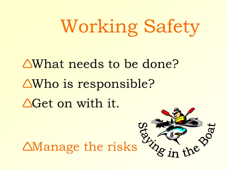 Working Safety Manage the risks What needs to be done? Who is responsible? Get on with it.