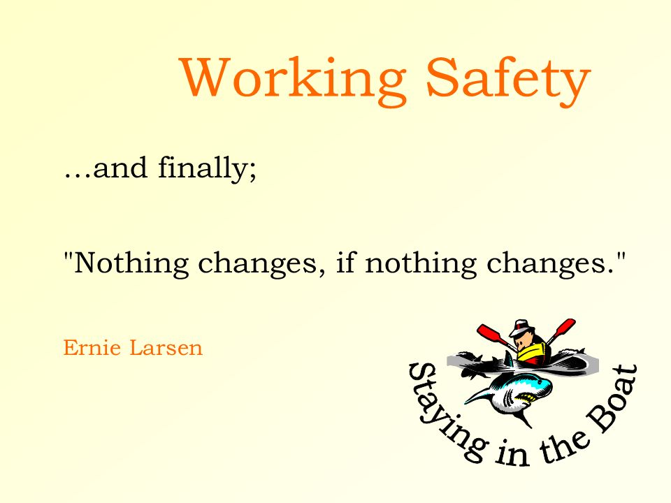 Working Safety Nothing changes, if nothing changes. Ernie Larsen …and finally;