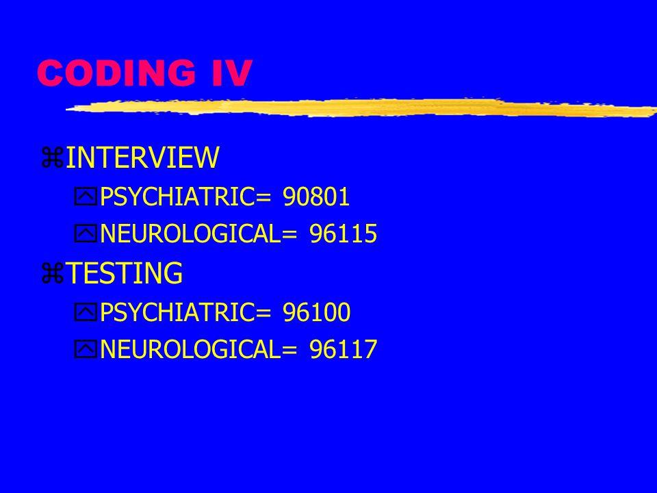 CODING IV zINTERVIEW yPSYCHIATRIC= 90801 yNEUROLOGICAL= 96115 zTESTING yPSYCHIATRIC= 96100 yNEUROLOGICAL= 96117