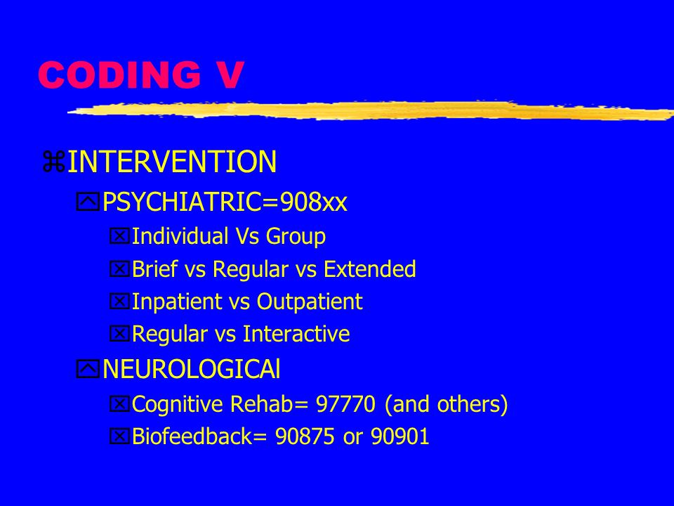 CODING V zINTERVENTION yPSYCHIATRIC=908xx xIndividual Vs Group xBrief vs Regular vs Extended xInpatient vs Outpatient xRegular vs Interactive yNEUROLO