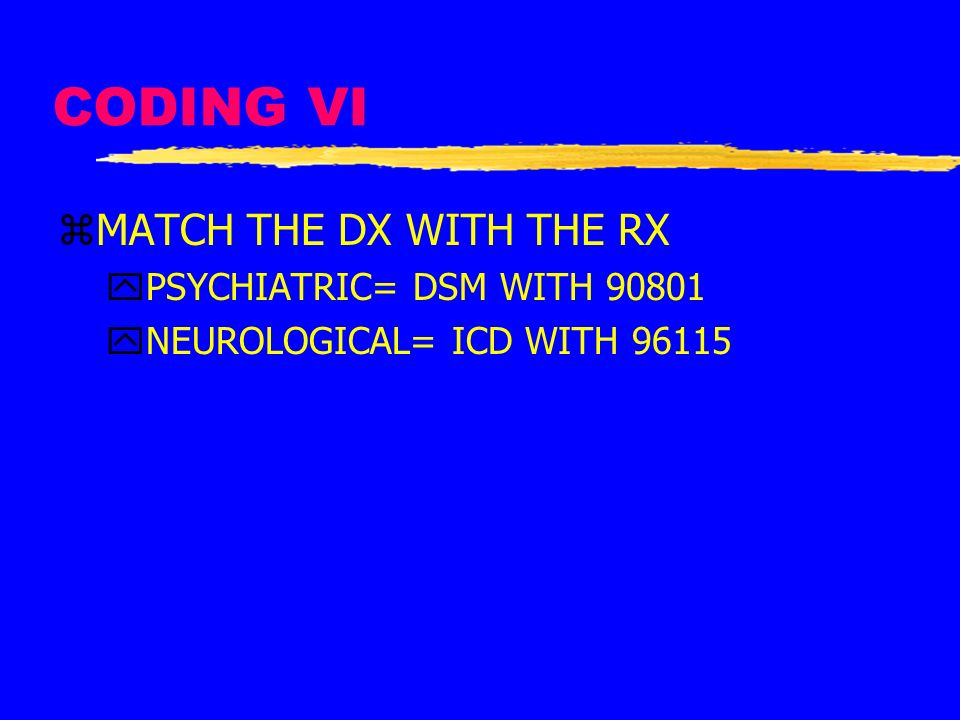 CODING VI zMATCH THE DX WITH THE RX yPSYCHIATRIC= DSM WITH 90801 yNEUROLOGICAL= ICD WITH 96115