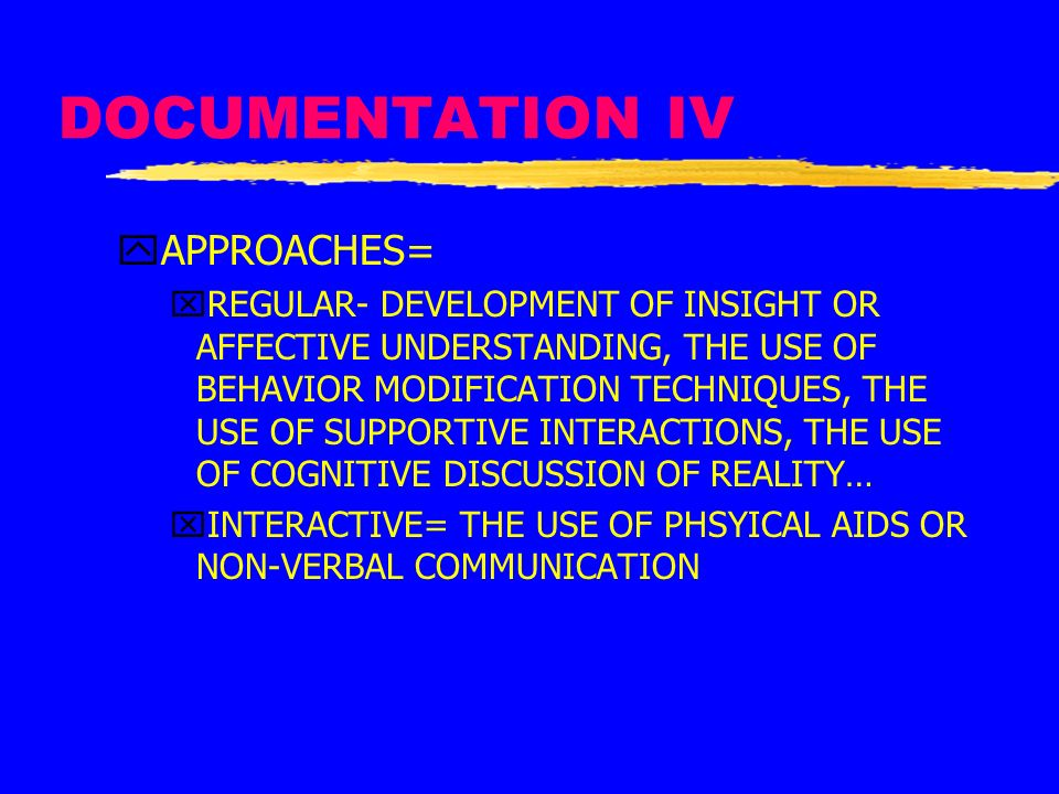 DOCUMENTATION IV yAPPROACHES= xREGULAR- DEVELOPMENT OF INSIGHT OR AFFECTIVE UNDERSTANDING, THE USE OF BEHAVIOR MODIFICATION TECHNIQUES, THE USE OF SUP
