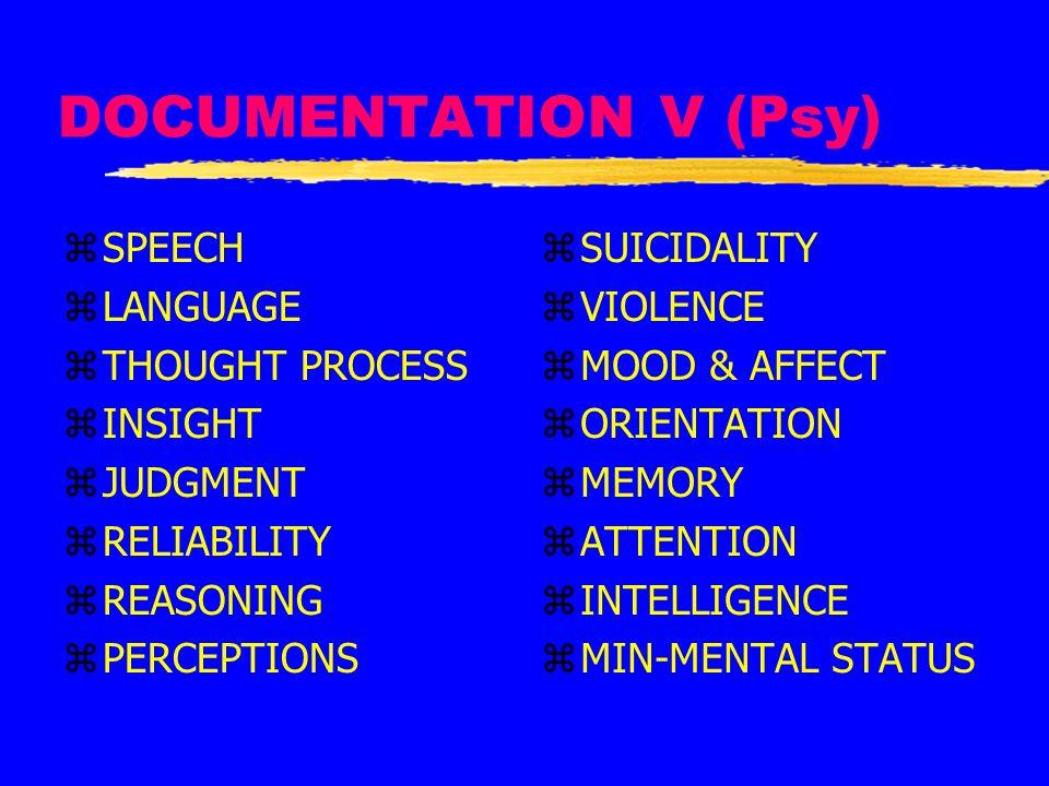 DOCUMENTATION V (Psy) zSPEECH zLANGUAGE zTHOUGHT PROCESS zINSIGHT zJUDGMENT zRELIABILITY zREASONING zPERCEPTIONS z SUICIDALITY z VIOLENCE z MOOD & AFF