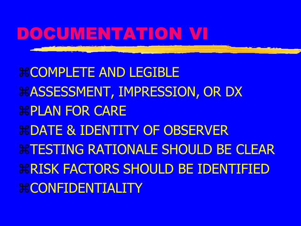 DOCUMENTATION VI zCOMPLETE AND LEGIBLE zASSESSMENT, IMPRESSION, OR DX zPLAN FOR CARE zDATE & IDENTITY OF OBSERVER zTESTING RATIONALE SHOULD BE CLEAR z