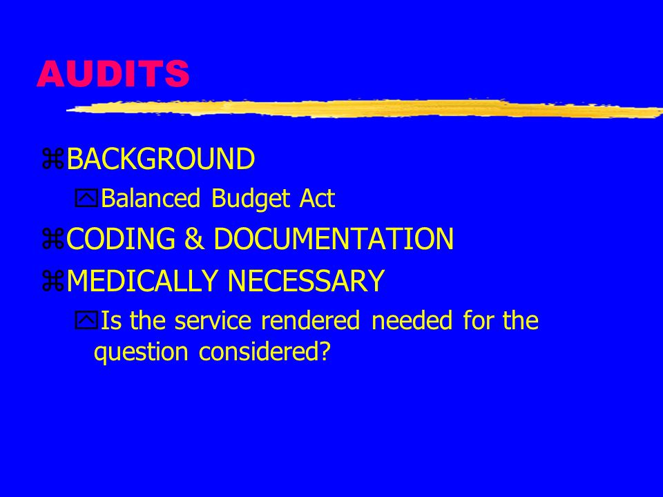 AUDITS zBACKGROUND yBalanced Budget Act zCODING & DOCUMENTATION zMEDICALLY NECESSARY yIs the service rendered needed for the question considered?