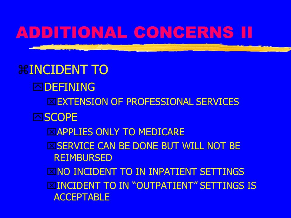 ADDITIONAL CONCERNS II zINCIDENT TO yDEFINING xEXTENSION OF PROFESSIONAL SERVICES ySCOPE xAPPLIES ONLY TO MEDICARE xSERVICE CAN BE DONE BUT WILL NOT B