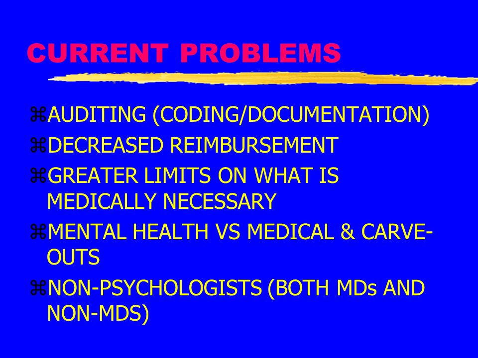 CURRENT PROBLEMS zAUDITING (CODING/DOCUMENTATION) zDECREASED REIMBURSEMENT zGREATER LIMITS ON WHAT IS MEDICALLY NECESSARY zMENTAL HEALTH VS MEDICAL &