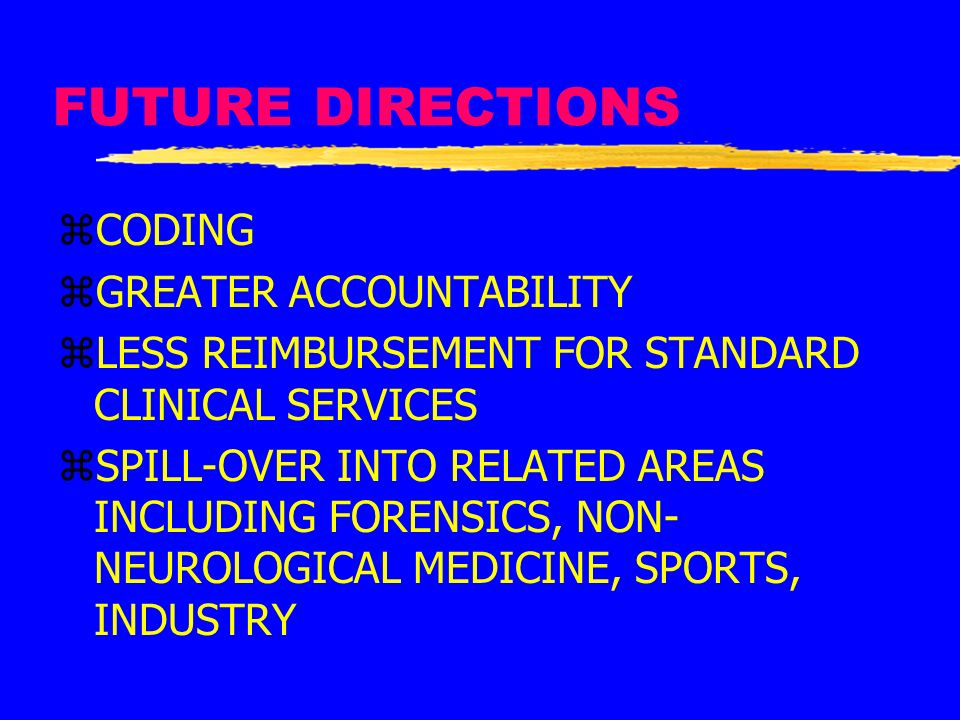 FUTURE DIRECTIONS zCODING zGREATER ACCOUNTABILITY zLESS REIMBURSEMENT FOR STANDARD CLINICAL SERVICES zSPILL-OVER INTO RELATED AREAS INCLUDING FORENSIC