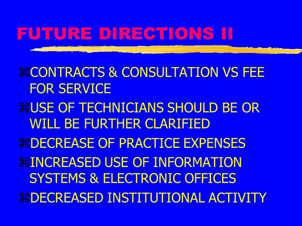 FUTURE DIRECTIONS II zCONTRACTS & CONSULTATION VS FEE FOR SERVICE zUSE OF TECHNICIANS SHOULD BE OR WILL BE FURTHER CLARIFIED zDECREASE OF PRACTICE EXP