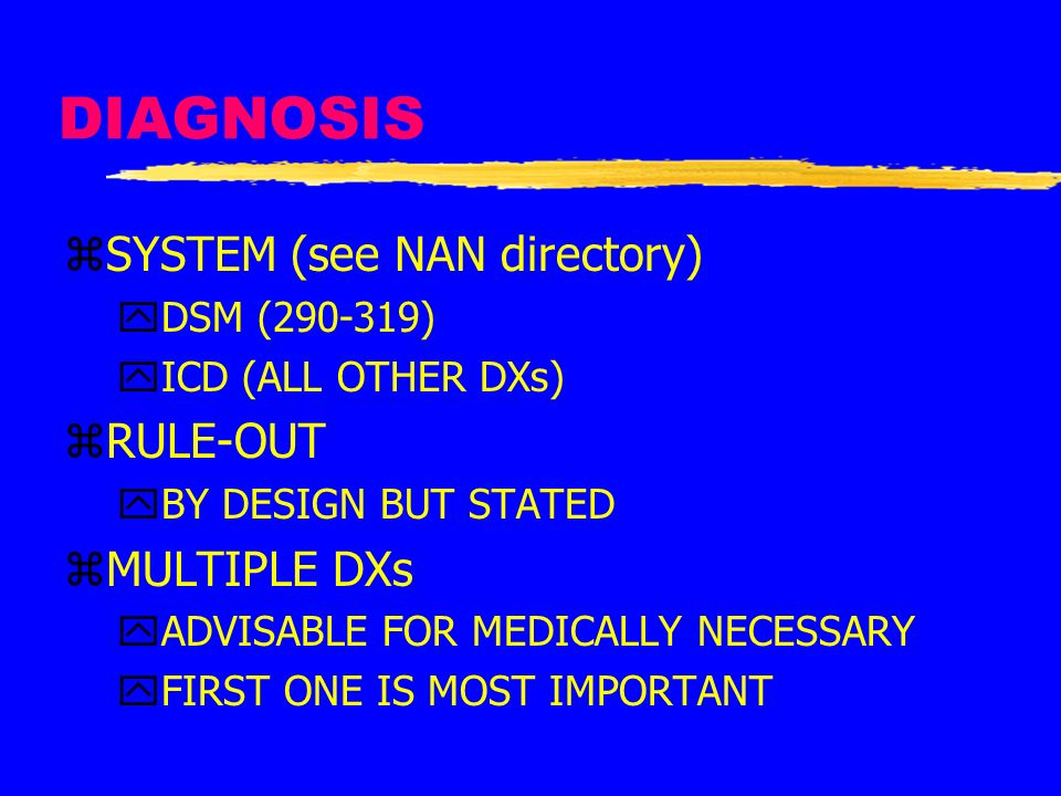 DIAGNOSIS zSYSTEM (see NAN directory) yDSM (290-319) yICD (ALL OTHER DXs) zRULE-OUT yBY DESIGN BUT STATED zMULTIPLE DXs yADVISABLE FOR MEDICALLY NECES