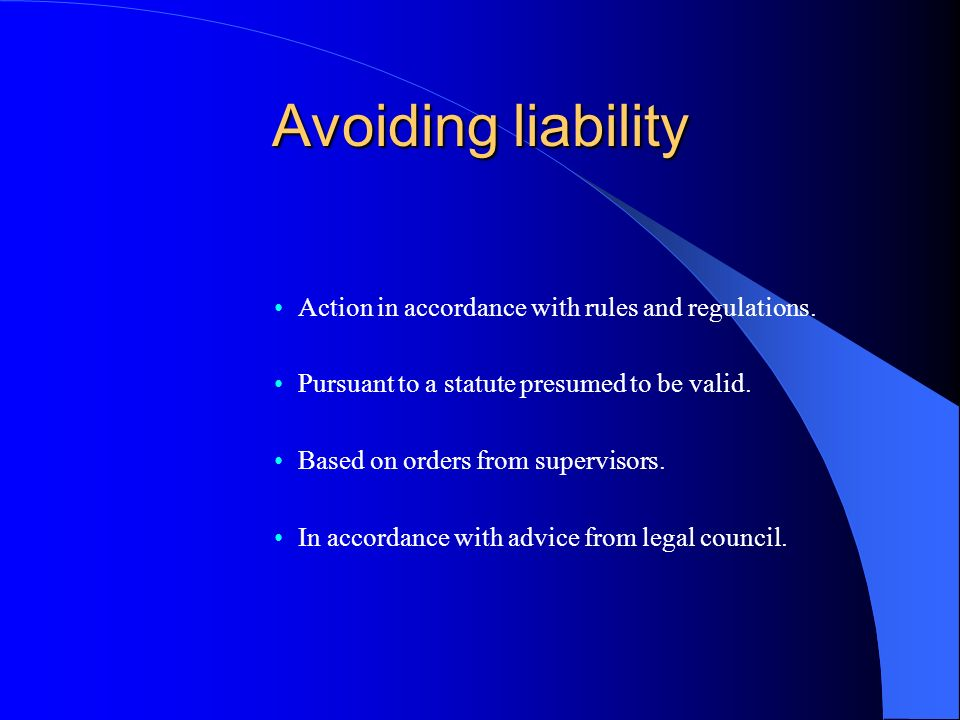 Avoiding liability Action in accordance with rules and regulations. Pursuant to a statute presumed to be valid. Based on orders from supervisors. In a